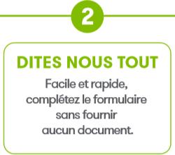 2° Dites nous tout. Facile et rapide, complétez le formulaire sans fournir aucun document